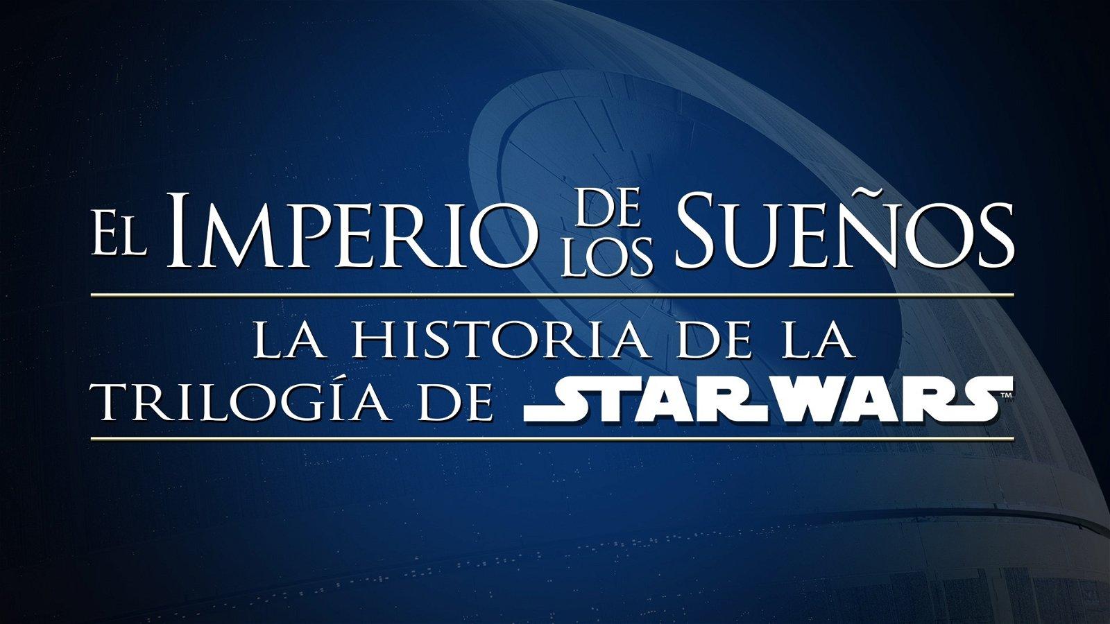El Imperio de los Sueños: la historia de la trilogía de Star Wars